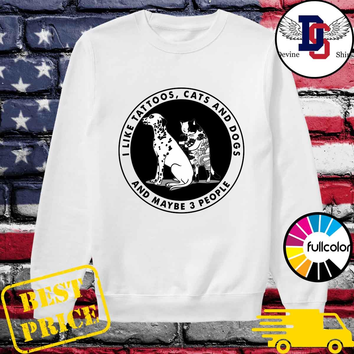 I Like Tattoos Cats And Dogs And Maybe Three People Shirt Sweater