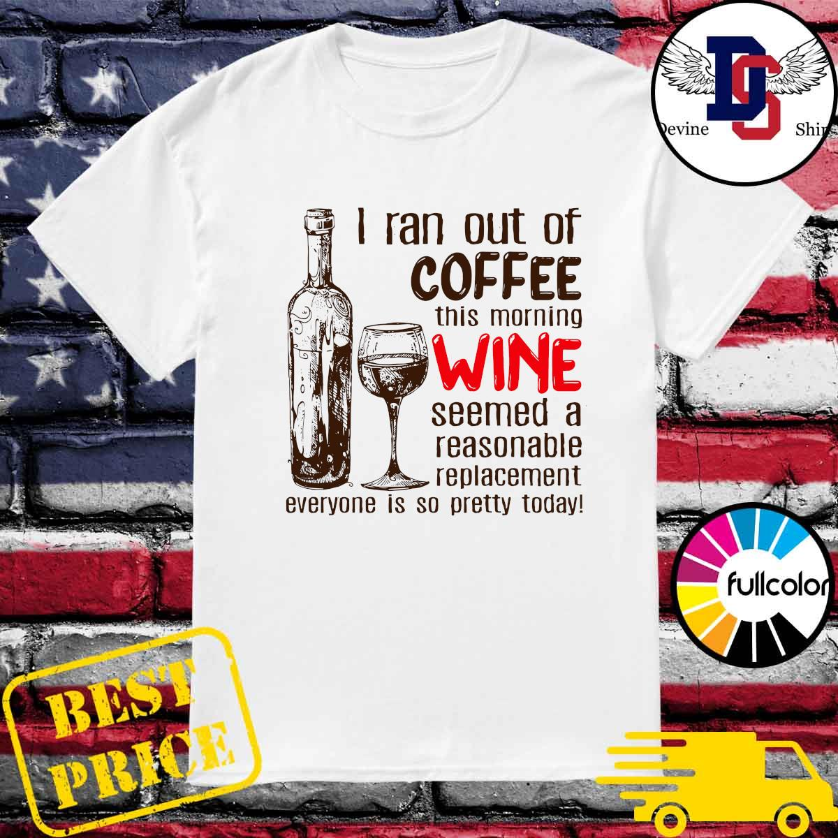 Official I Ran Out Of Coffee This Morning Wine Seems A Reasonable Replacement Everyone Is So Pretty Today Shirt