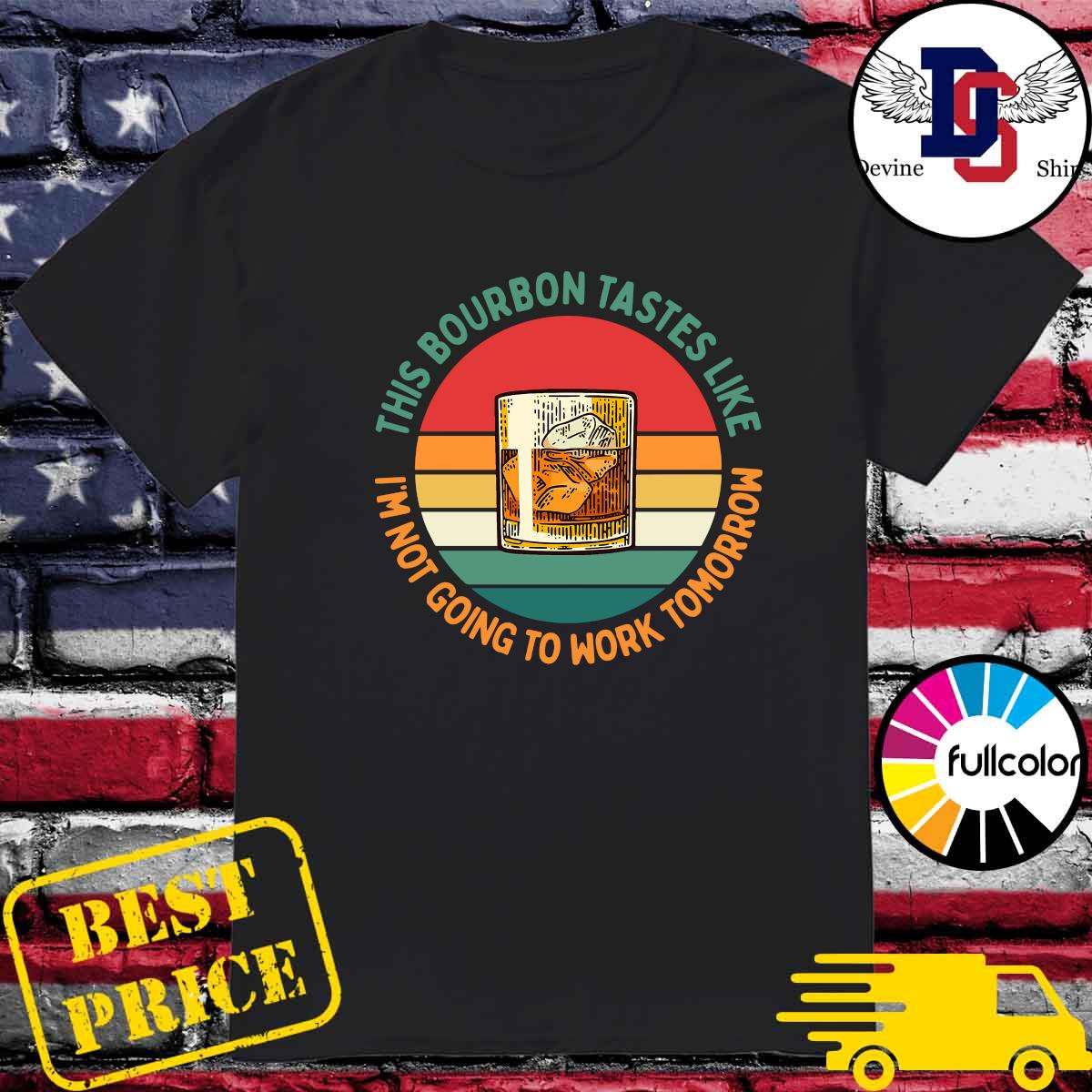 Official This Bourbon Tastes Like I'm Not Going To Work Tomorrow Vintage Shirt