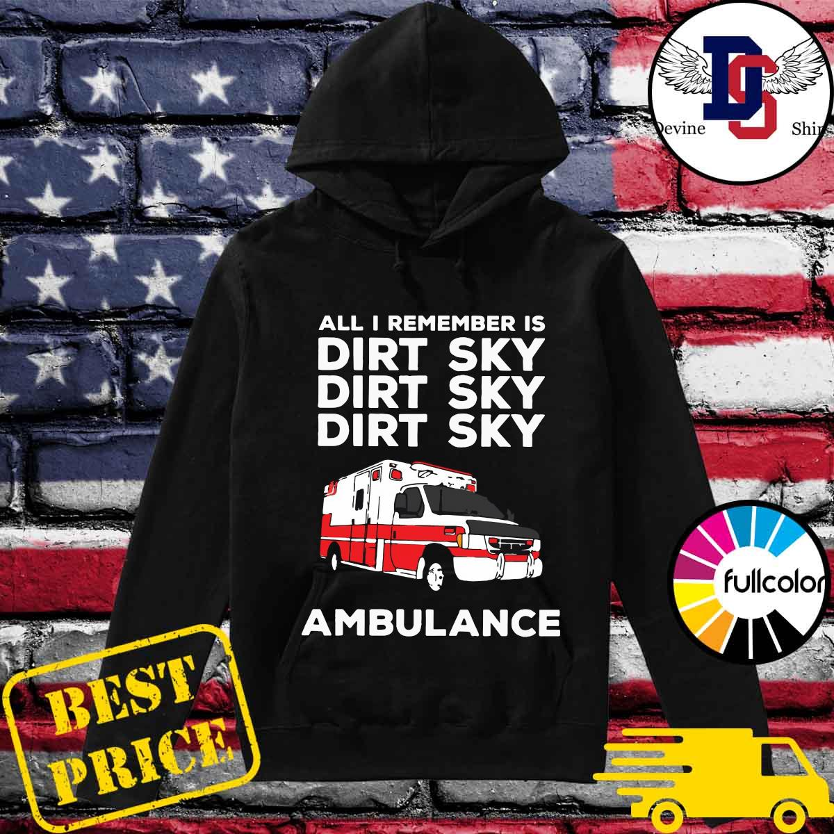 Ambulance All I Remember Is Dirt Sky Shirt Hoodie