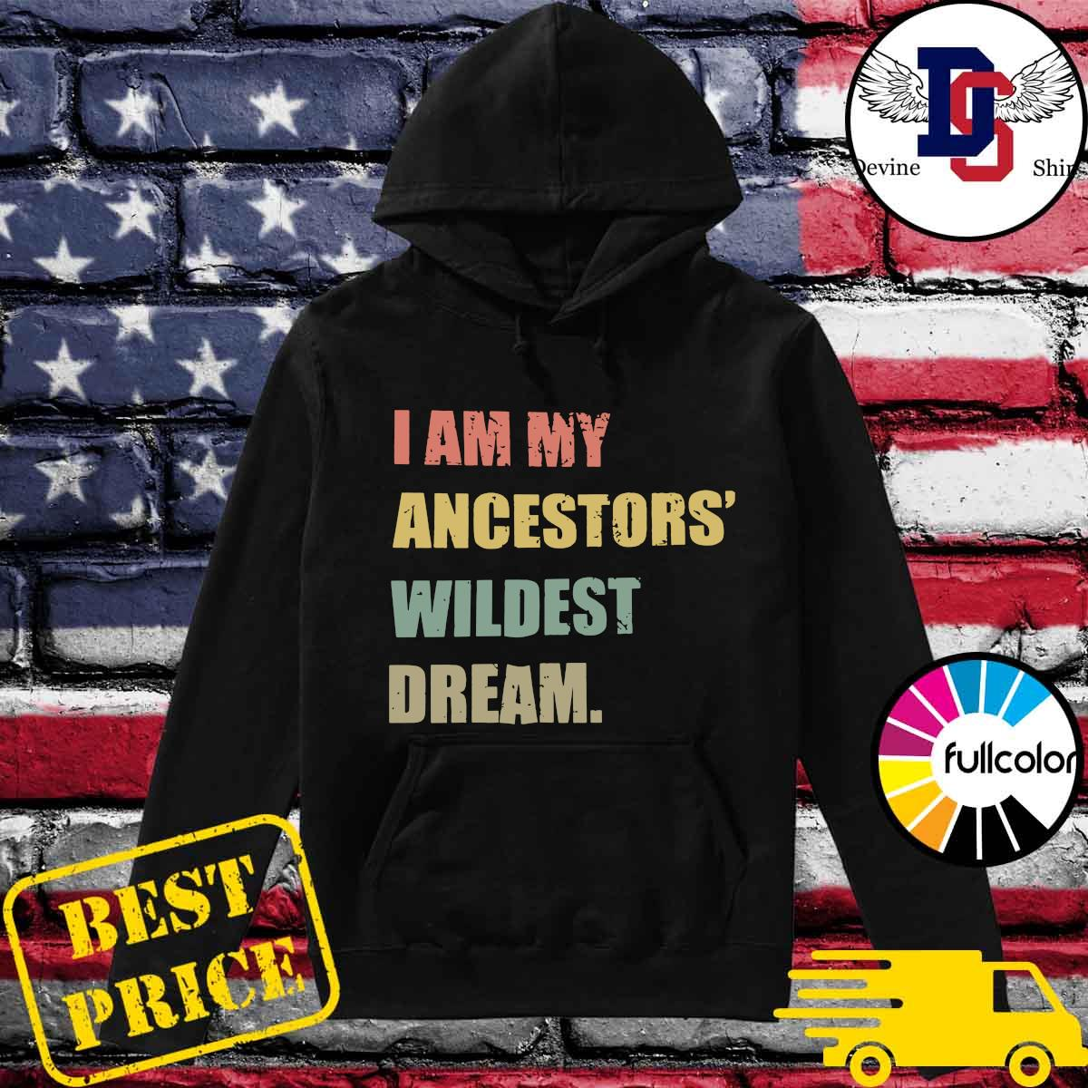 I Am My Ancestor's Wildest Dream Shirt Hoodie